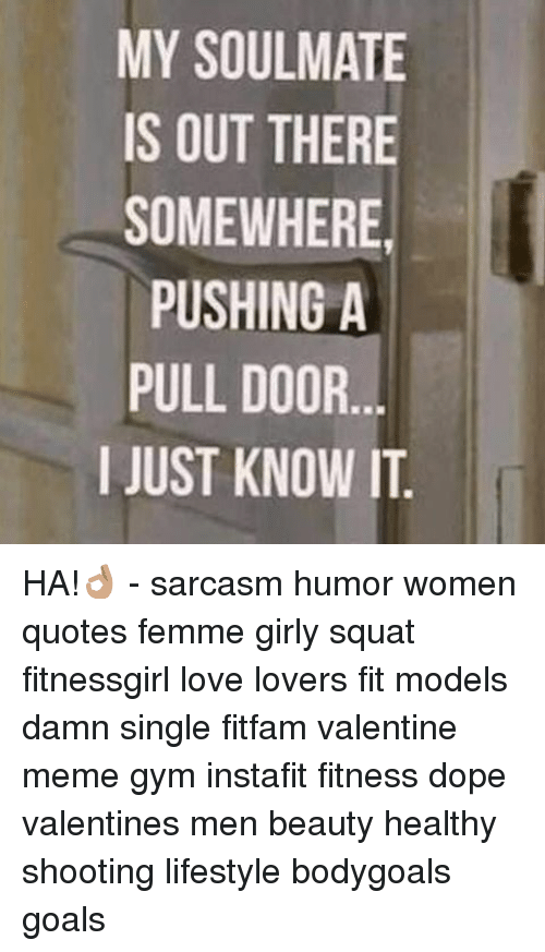 valentines meme: MY SOULMATE  IS OUT THERE  SOMEWHERE  PUSHING A  PULL DOOR  I JUST KNOW IT HA!👌🏽 - sarcasm humor women quotes femme girly squat fitnessgirl love lovers fit models damn single fitfam valentine meme gym instafit fitness dope valentines men beauty healthy shooting lifestyle bodygoals goals