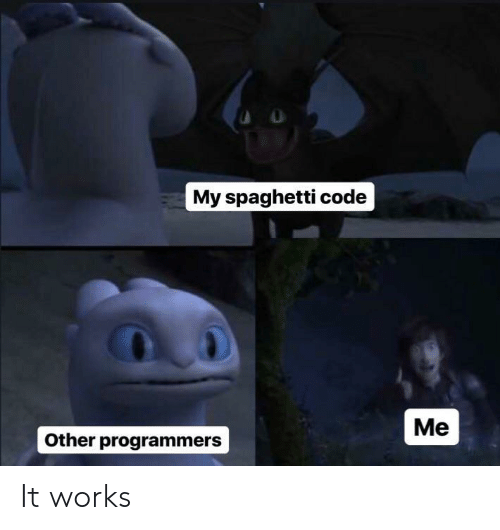 Spaghetti, Code, and Works: My spaghetti code  Me  Other programmers It works