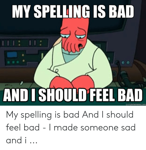 Bad Spelling Meme: MY SPELLING IS BAD  AND I SHOULD FEEL BAD  quickmeme.com My spelling is bad And I should feel bad - I made someone sad and i ...