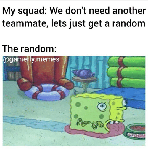 Gamerly: My squad: We don't need another  teammate, lets just get a random  The random:  @gamerly.memes  SPONGEE
