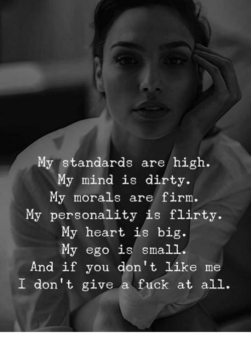 flirty: My standards are/ high.  My mind is dirty.  My morals are firm.  My personality is flirty.  My heart ils big.  My ego is small  And if you don't like me  I don't give a fuck at all.