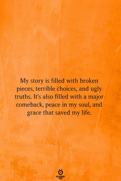 Life, Ugly, and Peace: My story is filled with broken  pieces, terrible choices, and ugly  truths. It's also filled with a major  comeback, peace in my soul, and  grace that saved my life.  RELATIONSHP  LES