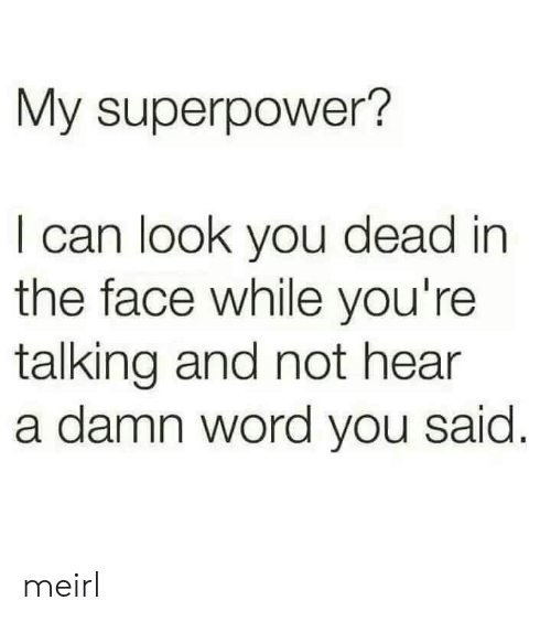 Word, MeIRL, and Superpower: My superpower?  I can look you dead in  the face while you're  talking and not hear  a damn word you said meirl