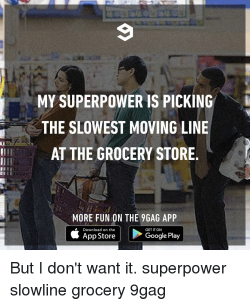 Google Play: MY SUPERPOWER IS PICKINGk  THE SLOWEST MOVING LINE  AT THE GROCERY STORE  III  MORE FUN ON THE 9GAG APP  Download on the  GET IT ON  App Store  Google Play But I don't want it.⠀ superpower slowline grocery 9gag