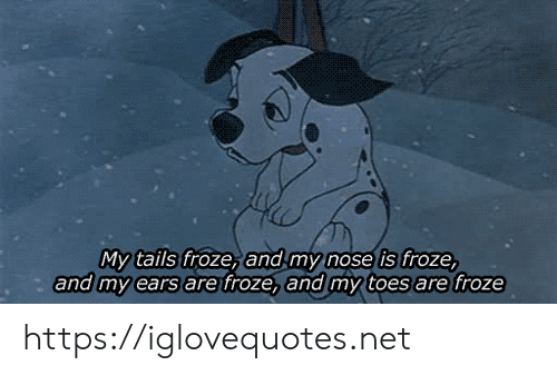 ears: My tails froze, and my nose is froze,  and my ears are froze, and my toes are froze https://iglovequotes.net