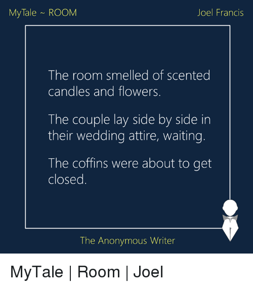 coupling: My Tale ROOM  Joel Francis  The room smelled of scented  candles and flowers  The couple lay side by side in  their wedding attire, waiting.  The coffins were about to get  closed  The Anonymous Writer MyTale   Room   Joel