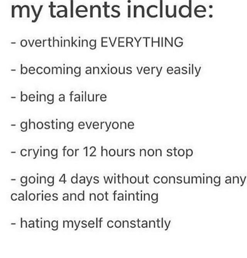 non stop: my talents include:  overthinking EVERYTHING  becoming anxious very easily  being a failure  - ghosting everyone  crying for 12 hours non stop  going 4 days without consuming any  calories and not fainting  - hating myself constantly