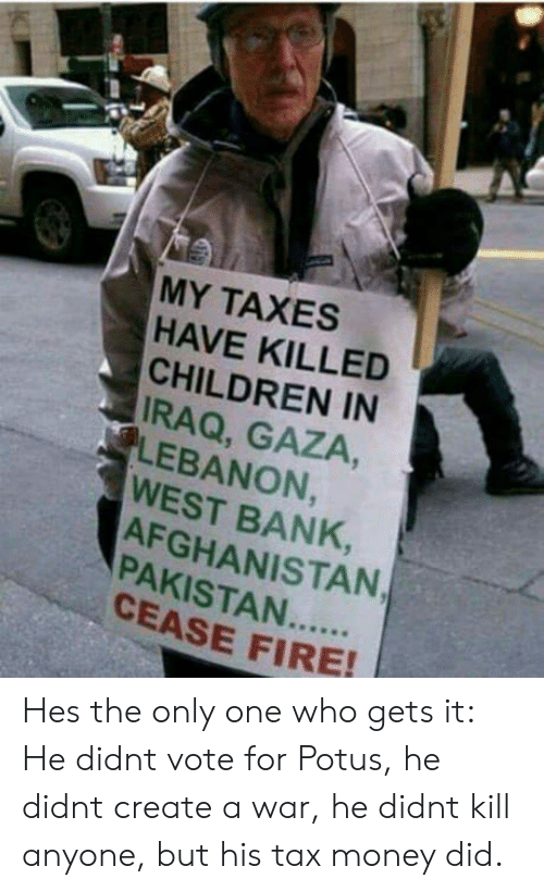 Tax Money: MY TAXES  HAVE KILLED  CHILDREN IN  IRAQ, GAZA,  LEBANON  WEST BANK,  AFGHANISTAN  8  CEASE FIRE Hes the only one who gets it: He didnt vote for Potus, he didnt create a war, he didnt kill anyone, but his tax money did.