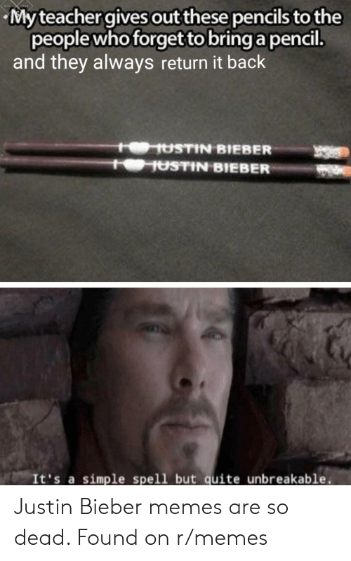 Bieber Memes: My teacher gives out these pencils to the  people who forget to bring a pencil.  and they always return it back  HUSTIN BIEBER  USTIN BIEBER  It's a simple spell but quite unbreakable. Justin Bieber memes are so dead. Found on r/memes