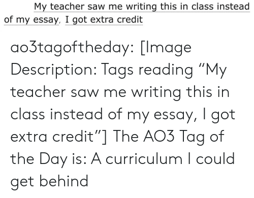 """Get Behind: My teacher saw me writing this in class instead  of my essay, I got extra credit ao3tagoftheday:  [Image Description: Tags reading """"My teacher saw me writing this in class instead of my essay, I got extra credit""""]  The AO3 Tag of the Day is: A curriculum I could get behind"""