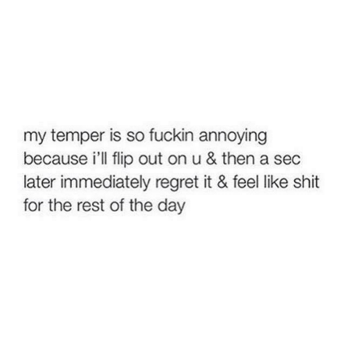 flipping out: my temper is so fuckin annoying  because i'll flip out on u & then a sec  later immediately regret it & feel like shit  for the rest of the day