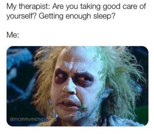 Care Of: My therapist: Are you taking good care of  yourself? Getting enough sleep?  Me:  @mommymemejeans