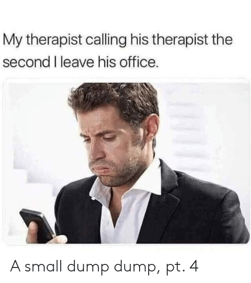 Office, Calling, and Dump: My therapist calling his therapist the  second I leave his office. A small dump dump, pt. 4
