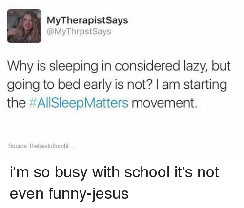 Lazy, Memes, and Laziness: My Therapist Says  @MyThrpst Says  Why is sleeping in considered lazy, but  going to bed early is not? am starting  the  #AllSleepMatters movement  Source: thebestoftumbli... i'm so busy with school it's not even funny-jesus