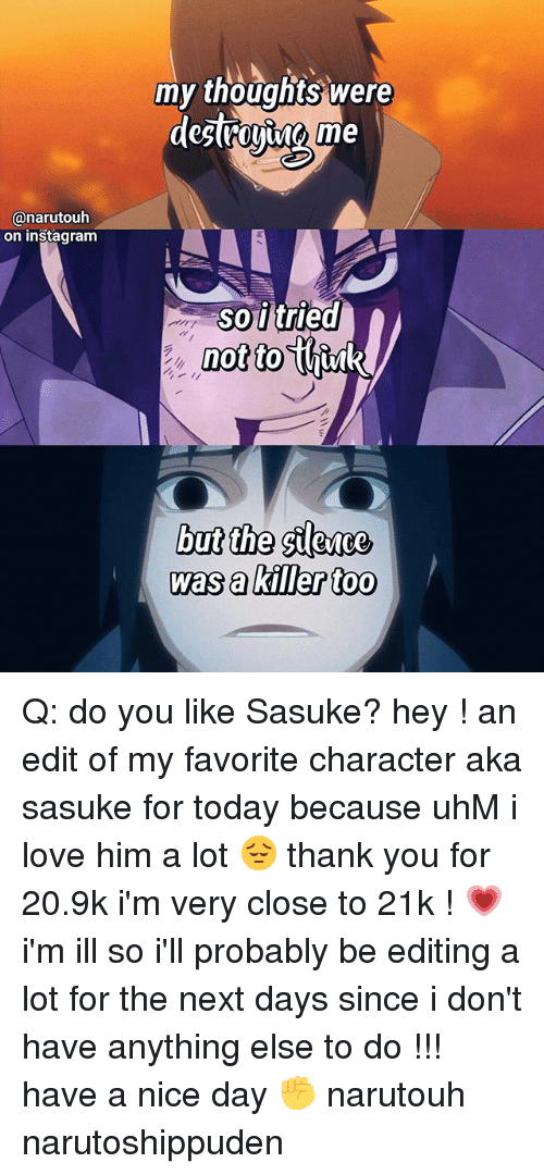 Favorite Character: my thouahts were  @narutouh  on instagram  so i tried  notto  hik  but the ilesce  was a killer too Q: do you like Sasuke? hey ! an edit of my favorite character aka sasuke for today because uhM i love him a lot 😔 thank you for 20.9k i'm very close to 21k ! 💗 i'm ill so i'll probably be editing a lot for the next days since i don't have anything else to do !!! have a nice day ✊ narutouh narutoshippuden