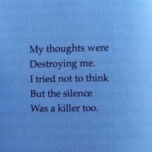 Silence, Think, and Killer: My thoughts were  Destroying me.  I tried not to think  But the silence  Was a killer too
