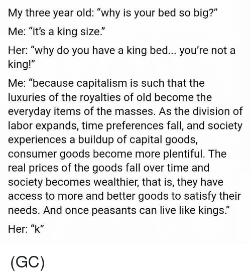 "Fall, Memes, and The Division: My three year old: ""why is your bed so big?""  Me: ""it's a king size.""  Her: ""why do you have a king bed... you're not a  king!""  Me: ""because capitalism is such that the  luxuries of the royalties of old become the  everyday items of the masses. As the division of  labor expands, time preferences fall, and society  experiences a buildup of capital goods,  consumer goods become more plentiful. The  real prices of the goods fall over time and  society becomes wealthier, that is, they have  access to more and better goods to satisfy their  needs. And once peasants can live like kings.""  Her: ""k"" (GC)"