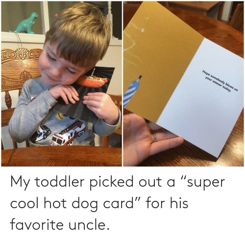 "card: My toddler picked out a ""super cool hot dog card"" for his favorite uncle."