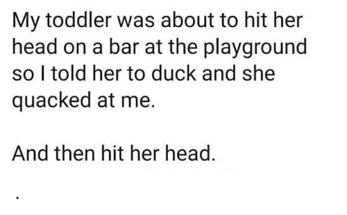Playground: My toddler was about to hit her  head on a bar at the playground  so I told her to duck and she  quacked at me.  And then hit her head. .