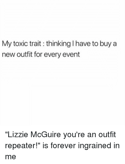 """Forever, Girl Memes, and Lizzie McGuire: My toxic trait thinking I have to buy a  new outfit for every event """"Lizzie McGuire you're an outfit repeater!"""" is forever ingrained in me"""