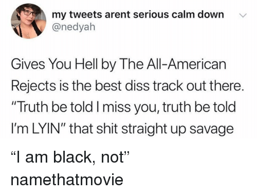 """Diss, Funny, and Savage: my tweets arent serious calm down v  @nedyah  Gives You Hell by The All-American  Rejects is the best diss track out there.  """"Truth be told I miss you, truth be told  l'm LYIN"""" that shit straight up savage """"I am black, not"""" namethatmovie"""