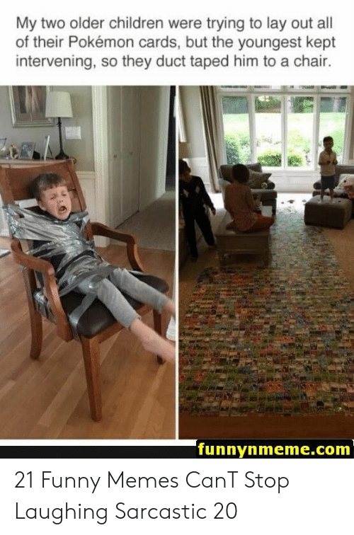 sarcastic: My two older children were trying to lay out all  of their Pokémon cards, but the youngest kept  intervening, so they duct taped him to a chair.  funnynmeme.com 21 Funny Memes CanT Stop Laughing Sarcastic 20