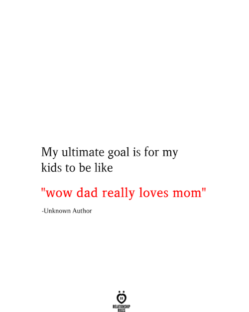 """Be Like, Dad, and Wow: My ultimate goal is for my  kids to be like  """"wow dad really loves mom""""  -Unknown Author  RELATIONSHIP  RILES"""