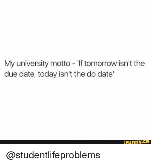Funny, Tumblr, and Date: My university motto - 'If tomorrow isn't the  due date, today isn't the do date'  funny.c @studentlifeproblems