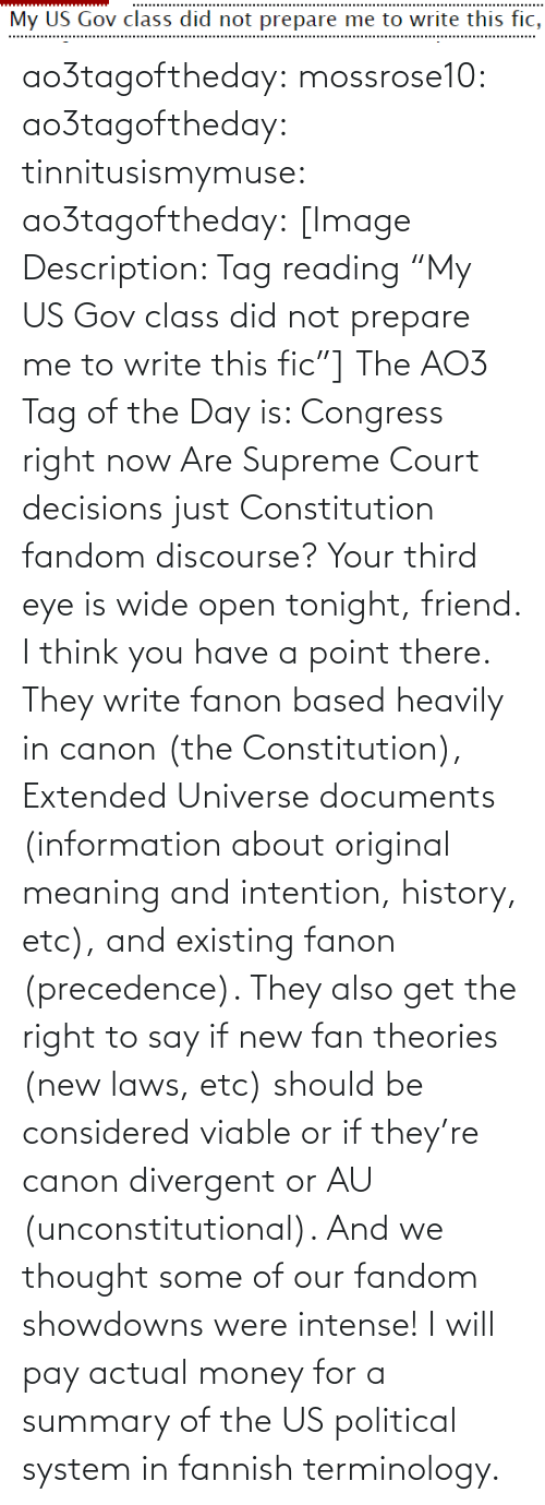 "Supreme Court: My US Gov class did not prepare me to write this fic, ao3tagoftheday:  mossrose10: ao3tagoftheday:  tinnitusismymuse:   ao3tagoftheday:  [Image Description: Tag reading ""My US Gov class did not prepare me to write this fic""]  The AO3 Tag of the Day is: Congress right now    Are Supreme Court decisions just Constitution fandom discourse?     Your third eye is wide open tonight, friend.  I think you have a point there. They write fanon based heavily in canon (the Constitution), Extended Universe documents (information about original meaning and intention, history, etc), and existing fanon (precedence). They also get the right to say if new fan theories (new laws, etc) should be considered viable or if they're canon divergent or AU (unconstitutional). And we thought some of our fandom showdowns were intense! I will pay actual money for a summary of the US political system in fannish terminology."