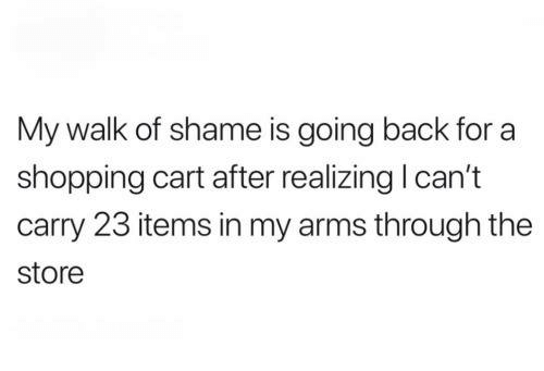 Memes, Shopping, and Walk of Shame: My walk of shame is going back for a  shopping cart after realizing l can't  carry 23 items in my arms through the  store