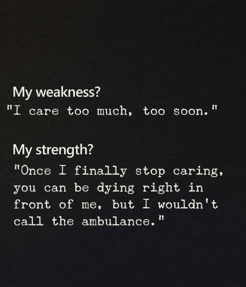 "Soon..., Once, and Can: My weakness?  ""I care to0 much, too soon.""  My strength?  ""Once I finally stop caring,  you can be dying right in  front of me, but I wouldn't  call the ambulance."""