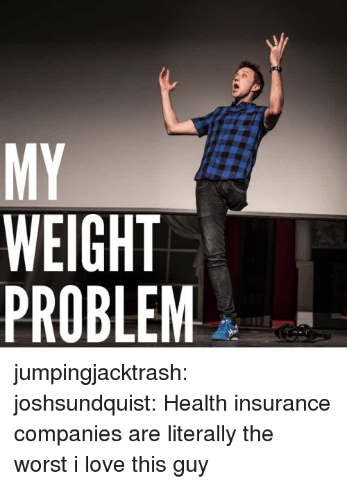 insurance companies: MY  WEIGHT  PROBLEM jumpingjacktrash:  joshsundquist: Health insurance companies are literally the worst i love this guy