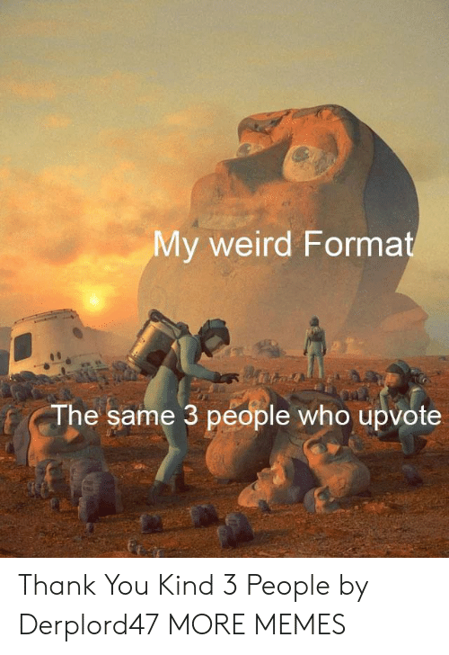 3 People: My weird Format  The same 3 people who upvote Thank You Kind 3 People by Derplord47 MORE MEMES