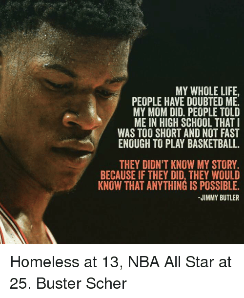 nba all stars: MY WHOLE LIFE.  PEOPLE HAVE DOUBTED ME.  MY MOM DID. PEOPLE TOLD  ME IN HIGH SCHOOL THAT I  WAS TOO SHORT AND NOT FAST  ENOUGH TO PLAY BASKETBALL.  THEY DIDN'T KNOW MY STORY.  BECAUSE IF THEY DID, THEY WOULD  KNOW THAT ANYTHING IS POSSIBLE.  JIMMY BUTLER Homeless at 13, NBA All Star at 25.  Buster Scher