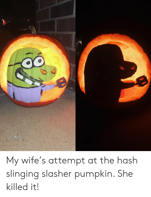 Pumpkin: My wife's attempt at the hash slinging slasher pumpkin. She killed it!
