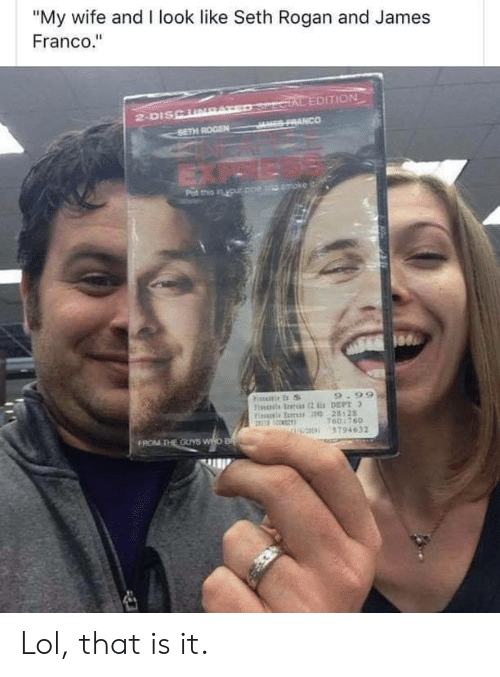"""James Franco, Lol, and Seth Rogen: """"My wife and I look like Seth Rogan and James  Franco.""""  SercIAL EDITION  JES FRANCO  2-DISCURAT  SETH ROGEN  Pat this in your ppe and moke  9.99  Fiis rs 2 DEPT 3  Fis E 0 28128  160:760  U0 5794632  FROM THE OUYS WHO B Lol, that is it."""