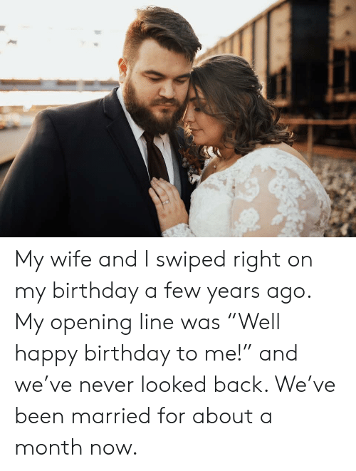 "right-on: My wife and I swiped right on my birthday a few years ago. My opening line was ""Well happy birthday to me!"" and we've never looked back. We've been married for about a month now."