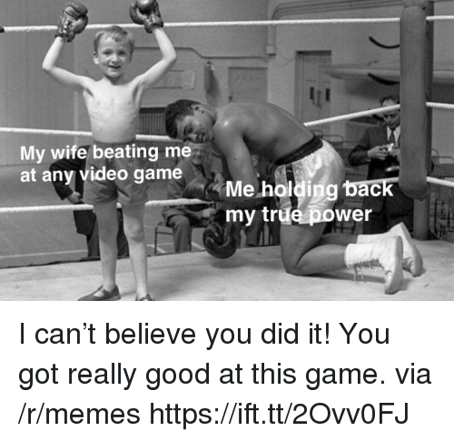 Memes, True, and Game: My wife beating me  at any video game  Me holding back  my true power  ас I can't believe you did it! You got really good at this game. via /r/memes https://ift.tt/2Ovv0FJ