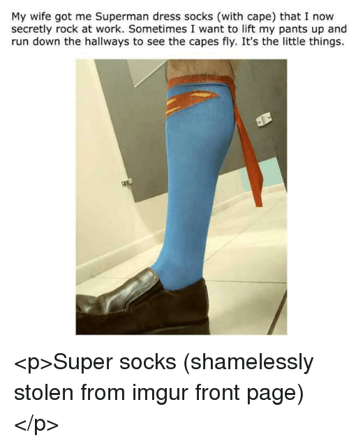 Run, Superman, and Work: My wife got me Superman dress socks (with cape) that I now  secretly rock at work. Sometimes I want to lift my pants up and  run down the hallways to see the capes fly. It's the little things. <p>Super socks (shamelessly stolen from imgur front page)</p>