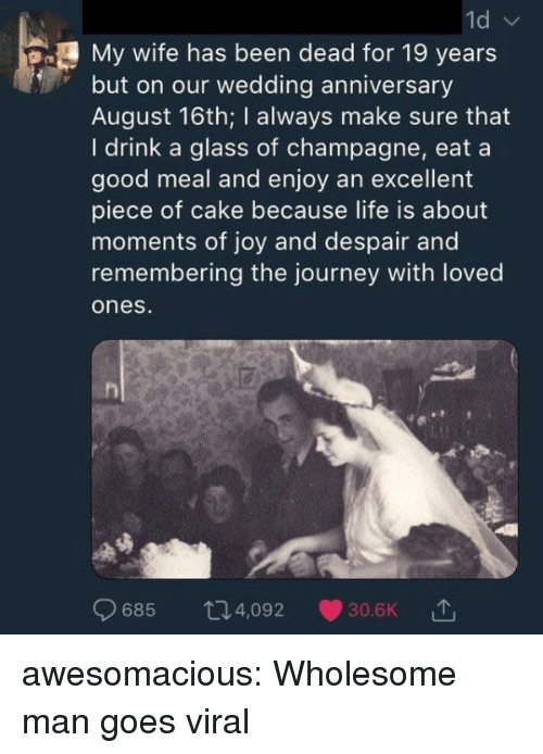 19 Years: My wife has been dead for 19 years  but on our wedding anniversary  August 16th; I always make sure that  I drink a glass of champagne, eat a  good meal and enjoy an excellent  piece of cake because life is about  moments of joy and despair and  remembering the journey with loved  ones  685 t4,092 30.6K awesomacious:  Wholesome man goes viral