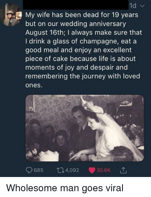 19 Years: My wife has been dead for 19 years  but on our wedding anniversary  August 16th; I always make sure that  I drink a glass of champagne, eat a  good meal and enjoy an excellent  piece of cake because life is about  moments of joy and despair and  remembering the journey with loved  ones  685 t4,092 30.6K Wholesome man goes viral