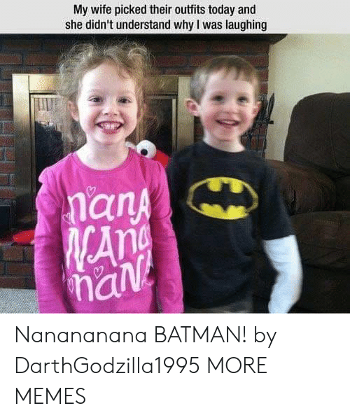 Batman, Dank, and Memes: My wife picked their outfits today and  she didn't understand why I was laughing  an  han Nanananana BATMAN! by DarthGodzilla1995 MORE MEMES