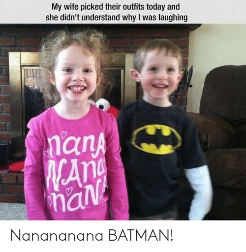 Batman, Today, and Wife: My wife picked their outfits today and  she didn't understand why I was laughing  an  han Nanananana BATMAN!