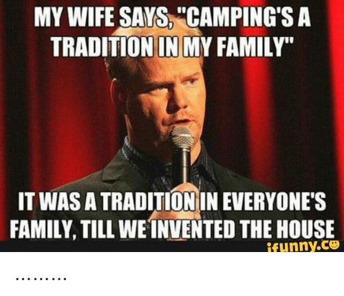 "Family, House, and Wife: MY WIFE SAYS, ""CAMPING'S A  TRADITION IN MY FAMILY""  IT WAS A TRADITION IN EVERYONE'S  FAMILY, TILL WEINVENTED THE HOUSE  ifunny.co ………"