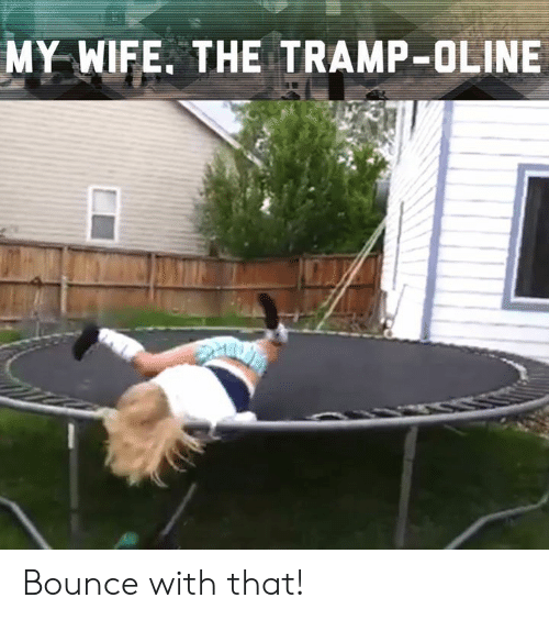 tramp: MY WIFE. THE TRAMP-OLINE Bounce with that!