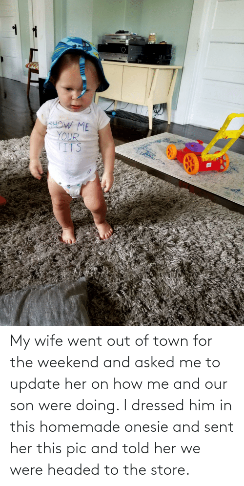 Headed: My wife went out of town for the weekend and asked me to update her on how me and our son were doing. I dressed him in this homemade onesie and sent her this pic and told her we were headed to the store.