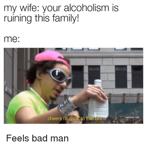Feels Bad: my wife: your alcoholism is  ruining this family!  me:  cheers ill drink to that brO Feels bad man