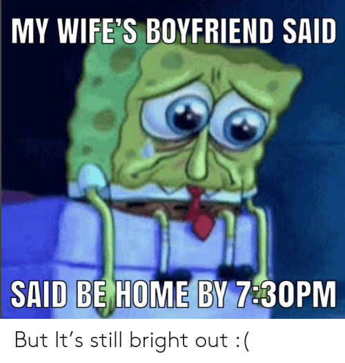 Home, Boyfriend, and Still: MY WIFE'S BOYFRIEND SAID  SAID BE HOME BY 7:30PM But It's still bright out :(