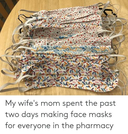 The Pharmacy: My wife's mom spent the past two days making face masks for everyone in the pharmacy