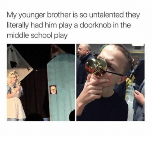 School, The Middle, and Brother: My younger brother is so untalented they  literally had him play a doorknob in the  middle school play
